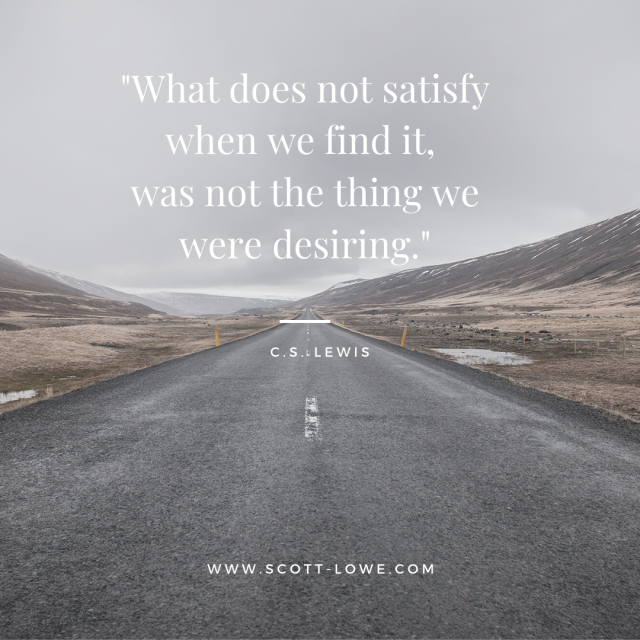 """""""What does not satisfy when we find it, was not the thing we were desiring."""".png"""
